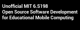 Unofficial MIT 6.S198: Open Source Software Development for Educational Mobile Computing